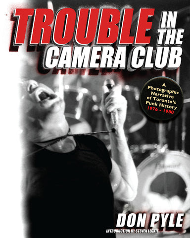 Trouble in the Camera Club: A Photographic Narrative of Toronto's Punk History 1976 - 1980 - ECW Press