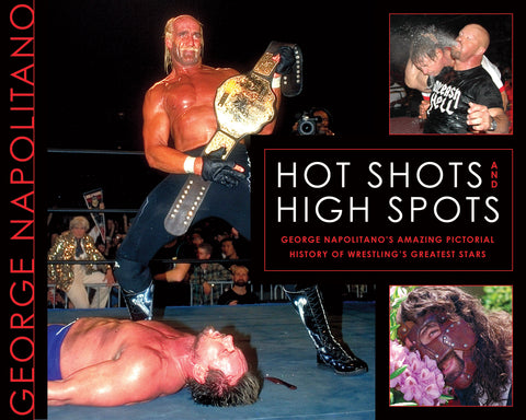 Hot Shots and High Spots: George Napolitano's Amazing Pictorial History of Wrestling's Greatest Stars - ECW Press