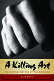 A Killing Art: The Untold History of Tae Kwon Do, Updated and Revised - ECW Press  - 2