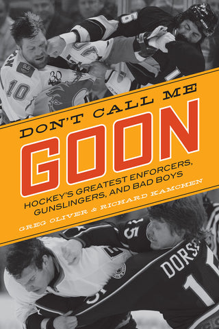 Don't Call Me Goon: Hockey's Greatest Enforcers, Gunslingers, and Bad Boys - ECW Press