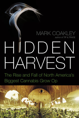 Hidden Harvest: The Rise and Fall of North America's Biggest Cannabis Grow Op - ECW Press