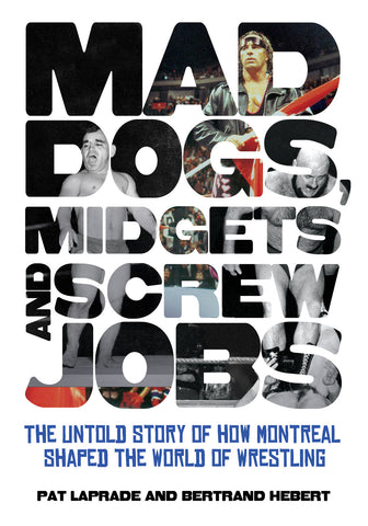 Mad Dogs, Midgets and Screw Jobs: The Untold Story of how Montreal Shaped the World of Wrestling - ECW Press