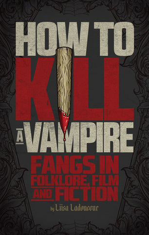 How to Kill a Vampire: Fangs in Folklore, Film and Fiction - ECW Press