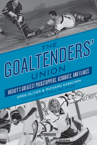 The Goaltenders' Union: Hockey's Greatest Puckstoppers, Acrobats, and Flakes - ECW Press