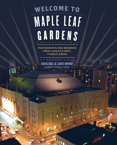 Welcome to Maple Leaf Gardens: Photographs and Memories from Canada's Most Famous Arena - ECW Press