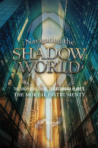 Navigating the Shadow World: The Unofficial Guide to Cassandra Clare's The Mortal Instruments - ECW Press