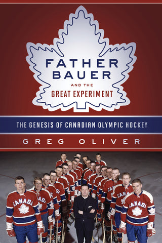 Father Bauer and the Great Experiment: The Genesis of Canadian Olympic Hockey - ECW Press