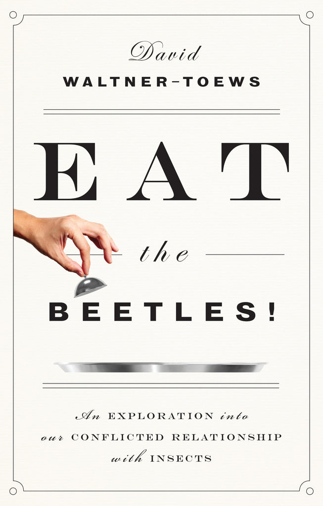 Eat the Beetles!: An Exploration into Our Conflicted Relationship with Insects - ECW Press