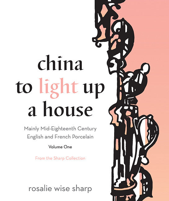China to Light Up a House, Volume I: Mainly Mid-Eighteenth Century English and French Porcelain - ECW Press