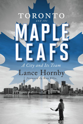 Toronto and the Maple Leafs by Lance Hornby, foreword by Ron Ellis, ECW Press