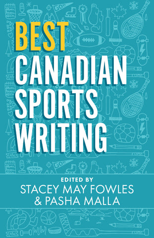 Best Canadian Sports Writing by Stacey May Fowles and Pasha Malla, eds., ECW Press
