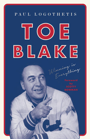 Toe Blake by Paul Logothetis, foreword by Scotty Bowman, ECW Press