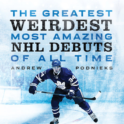 Greatest, Weirdest, Most Amazing NHL Debuts of All Time, The by Andrew Podnieks, ECW Press