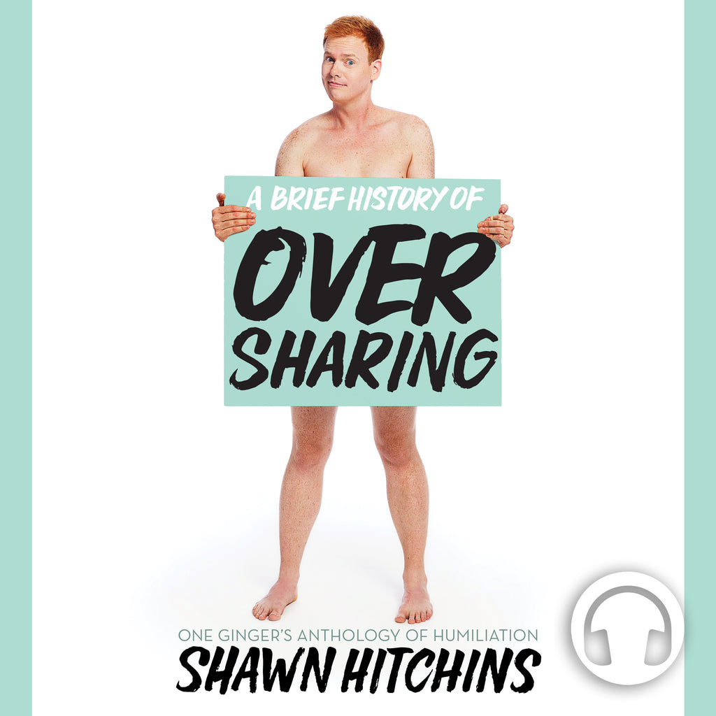 A Brief History of Oversharing One Ginger's Anthology of Humiliation by Shawn Hitchins Audiobook cover