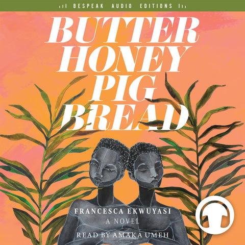 Butter Honey Pig Bread by Francesca Ekwuyasi, read by Amaka Umeh, ECW Press