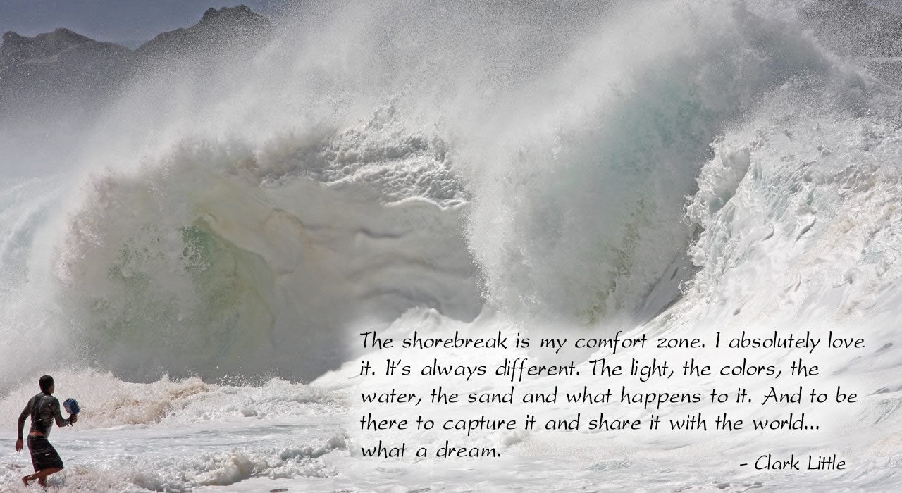The shorebreak is my comfort zone. I absolutely love it. It's always different. The light, the colors, the water, the sand and what happens to it. And to be there to capture it and share it with the world.... what a dream. Clark Little.