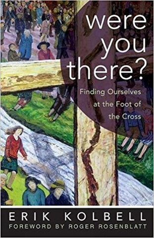 Were You There ?  Finding Ourselves at the Foot of the Cross Erik Kolbell ( Hardcover )