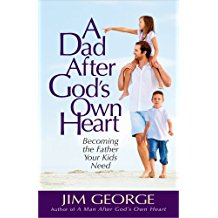 A Dad After God's Own Heart: Becoming the Father Your Kids Need Jim George (Paperback)