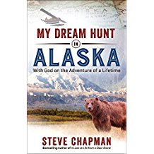 My Dream Hunt in Alaska: With God on the Adventure of a Lifetime Steve Chapman (Paperback)
