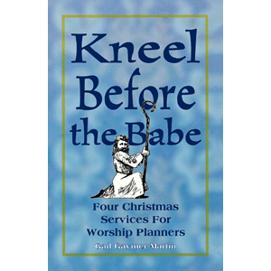 Kneel Before the Babe: Four Christmas Services for Worship Planners <br>Gail Gaymer Martin (Paperback)