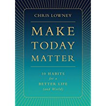 Make Today Matter: 10 Habits for a Better Life ( and World ) Chris Lowney (Hardcover)