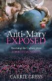 The Anti-Mary Exposed: Rescuing the Culture from Toxic Femininity Carrie Gress (Hardcover)