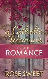 A Catholic Woman's Guide to Romance Rose Sweet (Hardcover)