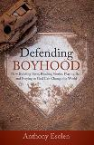 Defending Boyhood: How Building Forts, Reading Stories, Playing Ball, and Praying to God Can Change the World Anthony Esolen Ph.D. (Hardcover)