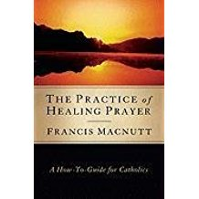 The Practice of Healing Prayer : A How-To Guide For Catholics Francis MacNutt, PhD. (Paperback )