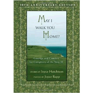 May I Walk You Home?: Courage and Comfort for Caregivers of the Very Ill (10th Anniversary Edition) <br>Joyce Hutchinson & Joyce Rupp (Paperback)