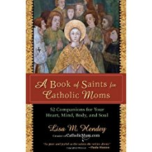 A Book of Saints For Catholic Moms: 52 Companions for Your Heart, Mind, Body, and Soul Lisa M. Hendey (Paperback)