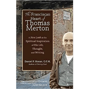 The Franciscan Heart of Thomas Merton: A New Look at the Spiritual Inspiration of His Life, Thought, and Writing  <br>Daniel Horan, O.F.M.