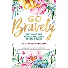 Go Bravely: Becoming the Woman You Were Created to Be Emily WIlson Hussem (Paperback)