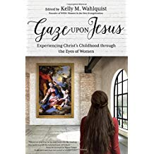 Gaze Upon Jesus: Experiencing Christ's Childhood through the Eyes of Women Kelly M. Wahlquist (Paperback)
