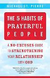 The 5 Habits of Prayerful People: A No-Excuses Guide to Strengthening Your Relationship with God Michael St. Pierre (Paperback)
