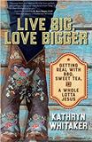 Live Big, Love Bigger: Getting Real with BBQ, Sweet Tea, and a Whole Lotta Jesus Kathryn Whitaker (Paperback)
