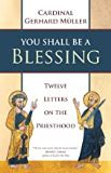 You Shall Be a Blessing: Twelve Letters on the Priesthood Cardinal Gerhard Muller (Paperback)