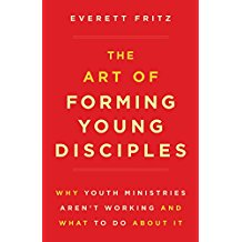 The Art of Forming Young Disciples: Why Youth Ministries Aren't Working and What to Do About It Everett Fritz (Paperback)