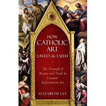 How Catholic Art Saved the Faith: The Triumph of Beauty and Truth in Counter-Reformation Art Elizabeth Lev (Paperback)