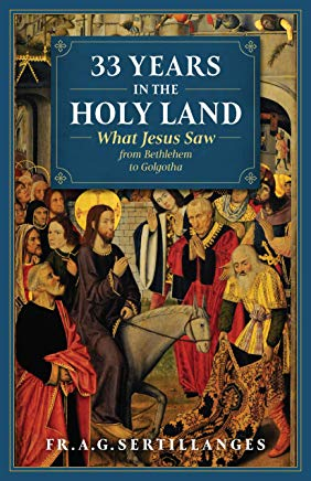 33 Years in the Holy Land: What Jesus Saw from Bethlehem to Golgotha Fr. A.G. Sertillanges (Paperback)