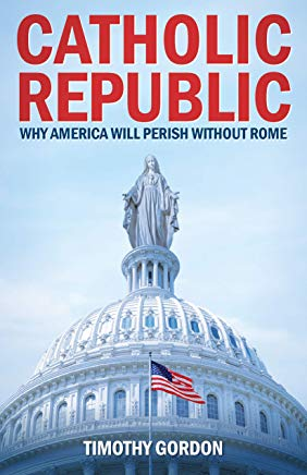 Catholic Republic: Why America Will Perish Without Rome Timothy Gordon (Paperback)