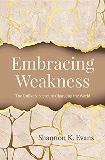Embracing Weakness: The Unlikely Secret to Changing the World Shannon K. Evans (Paperback)