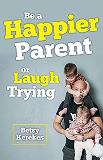 Be a Happier Parent or Laugh Trying Betsy Kerekes (Paperback)