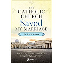 The Catholic Church Saved My Marriage: Discovering Hidden Grace in the Sacrament of Matrimony Dr. David Anders (Paperback)