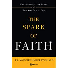 The Spark of Faith: Understanding the Power of Reaching Out to God Fr. Wojciech Giertych, O.P. (Paperback)