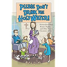 Please Don't Drink The Holy Water ! : Homeschool Days, Rosary Nights, and Other Near Occasions of Sin Susie Lloyd ( Paperback )