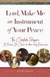Lord, Make Me An Instrument of Your Peace: The Complete Prayers of St. Francis, St. Clare and Other Early Franciscans Jon M. Sweeney (Paperback)