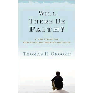 Will There Be Faith - A New Vision for Educating and Growing Disciples <br>Thomas H. Groome (Paperback)