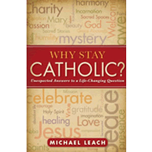 Why Stay Catholic - Unexpected Answers to a Life-Changing Question <br>Michael Leach (Paperback)