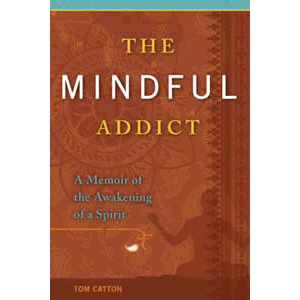 The Mindful Addict - A Memoir of the Awakening of a Spirit <br>Tom Catton (Paperback)